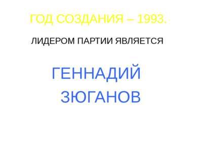 ГОД СОЗДАНИЯ – 1993. ЛИДЕРОМ ПАРТИИ ЯВЛЯЕТСЯ ГЕННАДИЙ ЗЮГАНОВ
