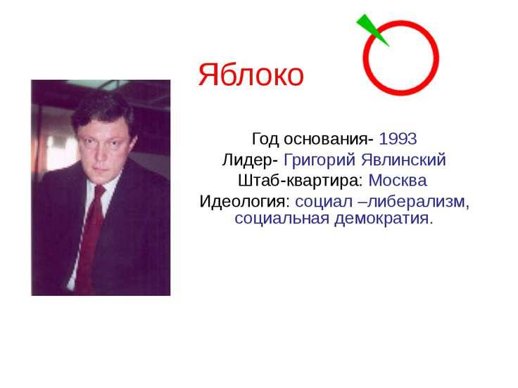 Яблоко Год основания- 1993 Лидер- Григорий Явлинский Штаб-квартира: Москва Ид...