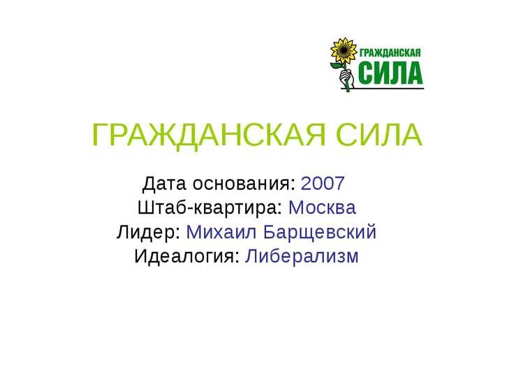 ГРАЖДАНСКАЯ СИЛА Дата основания: 2007 Штаб-квартира: Москва Лидер: Михаил Бар...