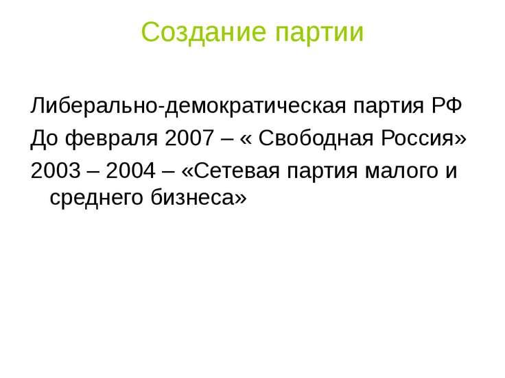 Создание партии Либерально-демократическая партия РФ До февраля 2007 – « Своб...