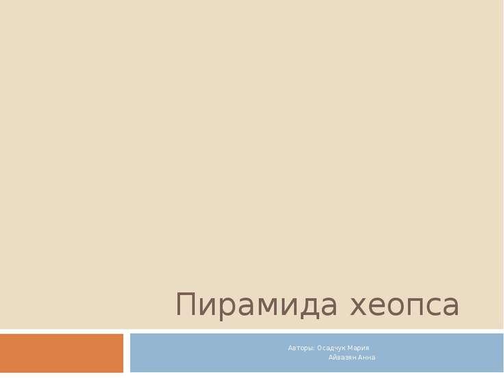 Пирамида хеопса Авторы: Осадчук Мария Айвазян Анна