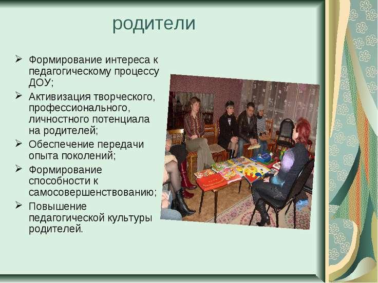 родители Формирование интереса к педагогическому процессу ДОУ; Активизация тв...