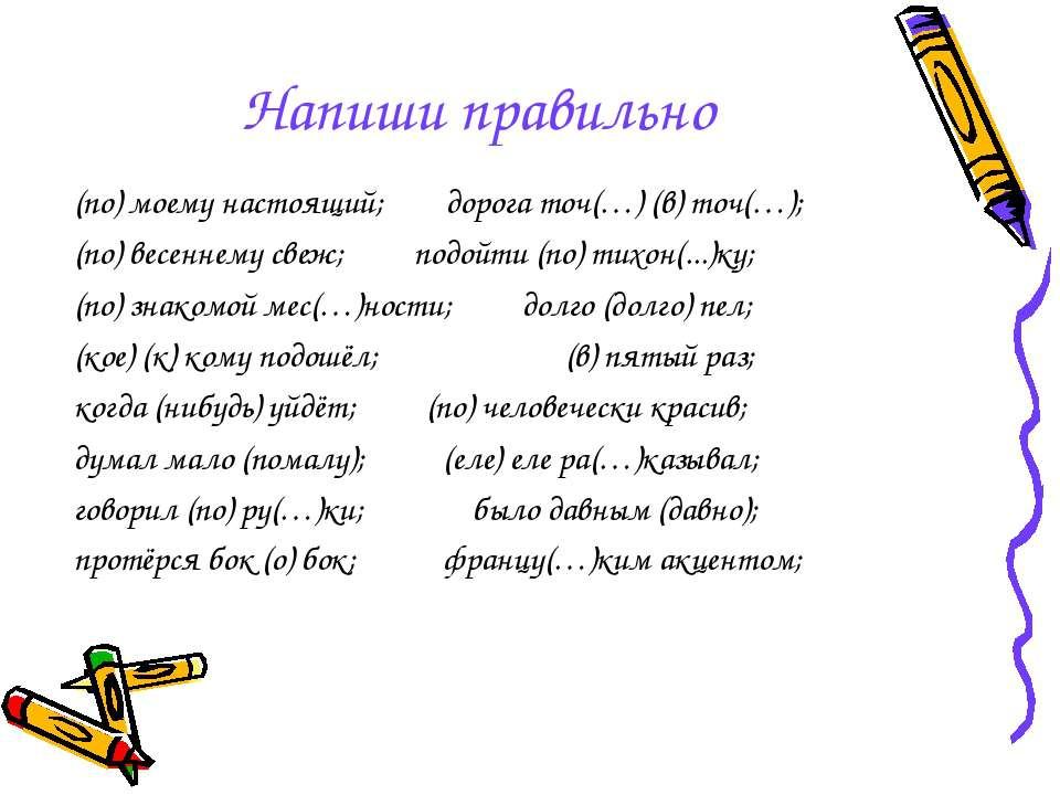 Напиши правильно (по) моему настоящий; дорога точ(…) (в) точ(…); (по) весенне...