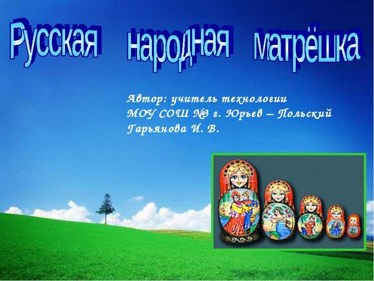 Автор: учитель технологии МОУ СОШ №3 г. Юрьев – Польский Гарьянова И. В.