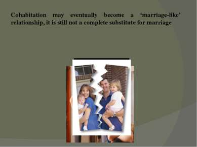 Cohabitation may eventually become a 'marriage-like' relationship, it is stil...