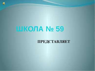 ШКОЛА № 59 ПРЕДСТАВЛЯЕТ