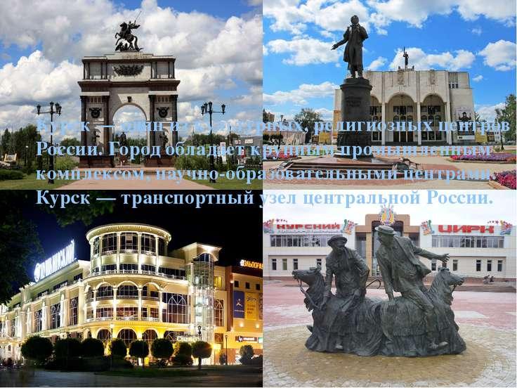 Курск— один из культурных, религиозных центров России. Город обладает крупны...
