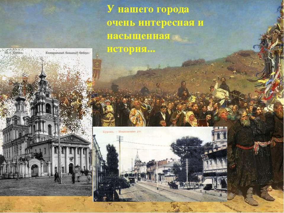 У нашего города очень интересная и насыщенная история...