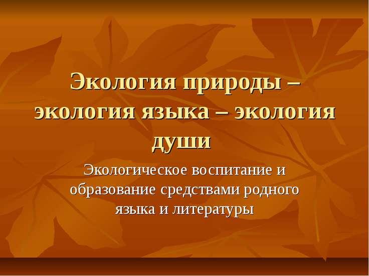 Экология природы – экология языка – экология души Экологическое воспитание и ...