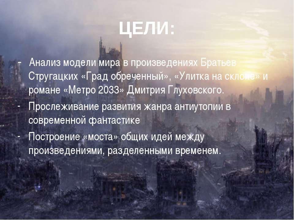 ЦЕЛИ: - Анализ модели мира в произведениях Братьев Стругацких «Град обреченны...
