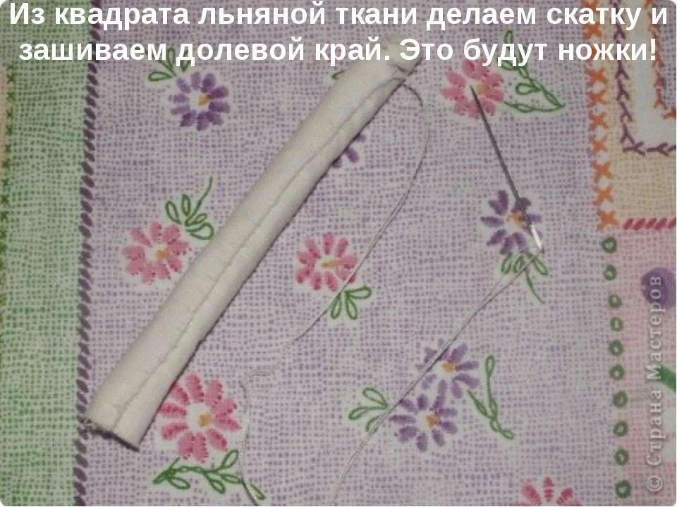 Из квадрата льняной ткани делаем скатку и зашиваем долевой край. Это будут но...