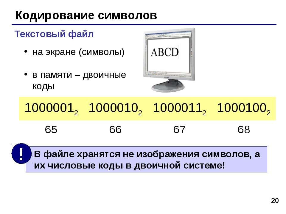 * Кодирование символов Текстовый файл на экране (символы) в памяти – двоичные...