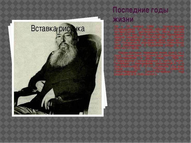 Последние годы жизни 28 и 29 января 1889 г. торжественно отпразднован в Москв...