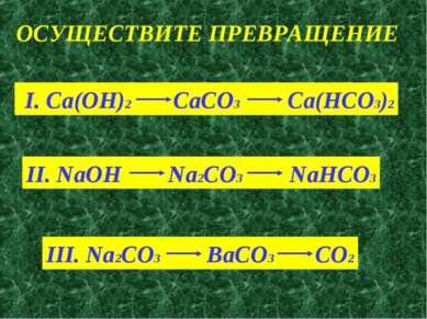 ОСУЩЕСТВИТЕ ПРЕВРАЩЕНИЕ I. Ca(OH)2 CaCO3 Ca(HCO3)2 II. NaOH Na2CO3 NaHCO3 III...