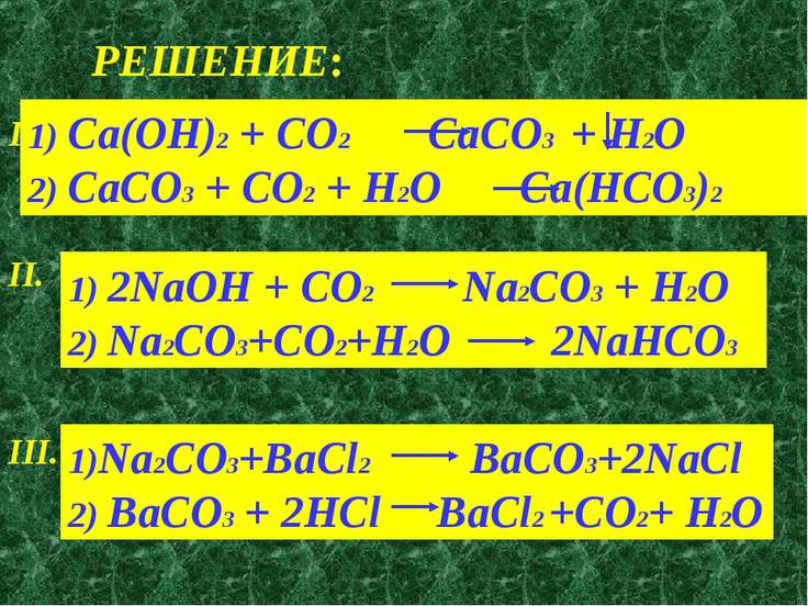РЕШЕНИЕ: I. 1) Ca(OH)2 + CO2 CaCO3 + H2O 2) CaCO3 + CO2 + H2O Ca(HCO3)2 II. 1...