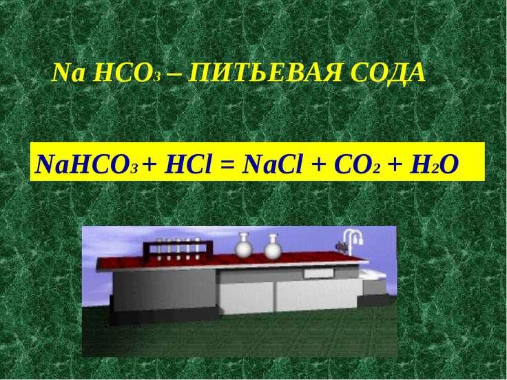 Na HCO3 – ПИТЬЕВАЯ СОДА NaHCO3 + HCl = NaCl + CO2 + H2O