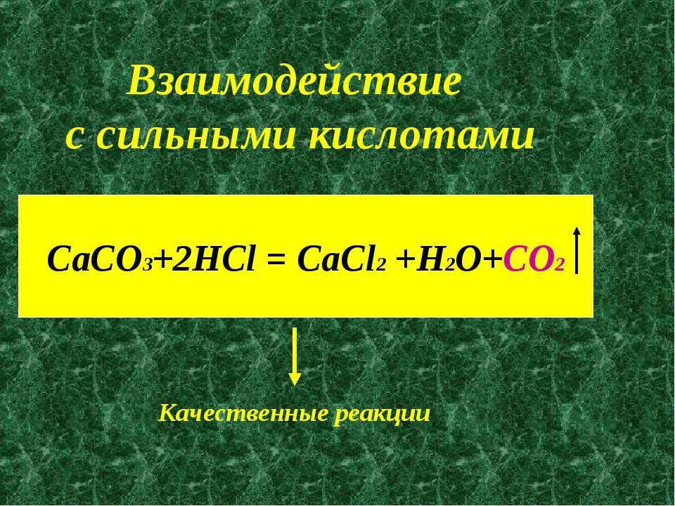Взаимодействие с сильными кислотами CaCO3+2HCl = CaCl2 +H2O+CO2 Качественные ...