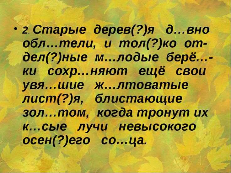 2. Старые дерев(?)я д…вно обл…тели, и тол(?)ко от-дел(?)ные м…лодые берё…-ки ...