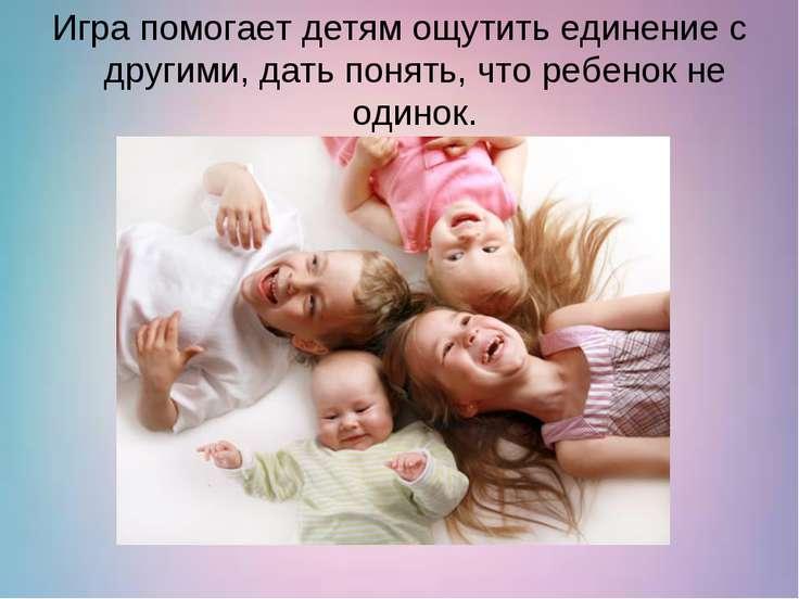 Игра помогает детям ощутить единение с другими, дать понять, что ребенок не о...