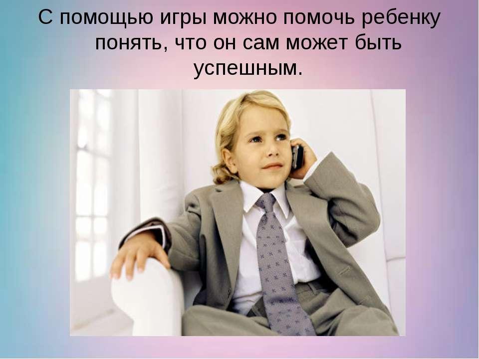 С помощью игры можно помочь ребенку понять, что он сам может быть успешным.
