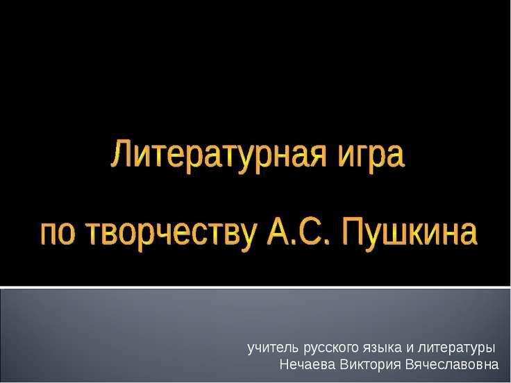 учитель русского языка и литературы Нечаева Виктория Вячеславовна ГБОУ АО «Ас...