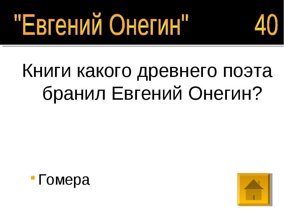 Книги какого древнего поэта бранил Евгений Онегин? Гомера