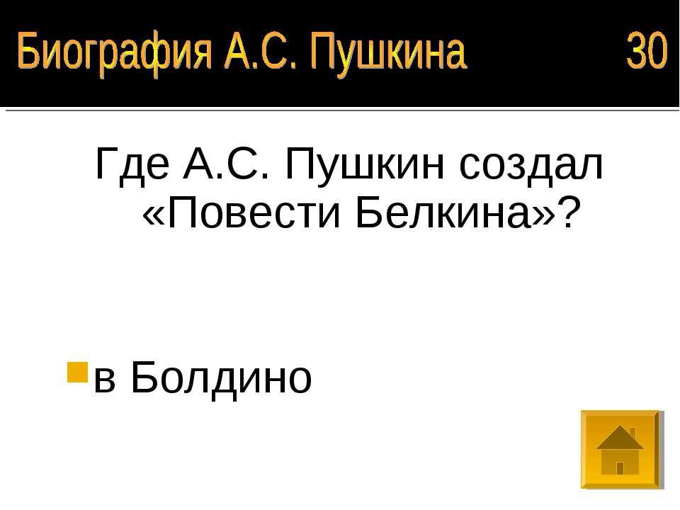 Где А.С. Пушкин создал «Повести Белкина»? в Болдино