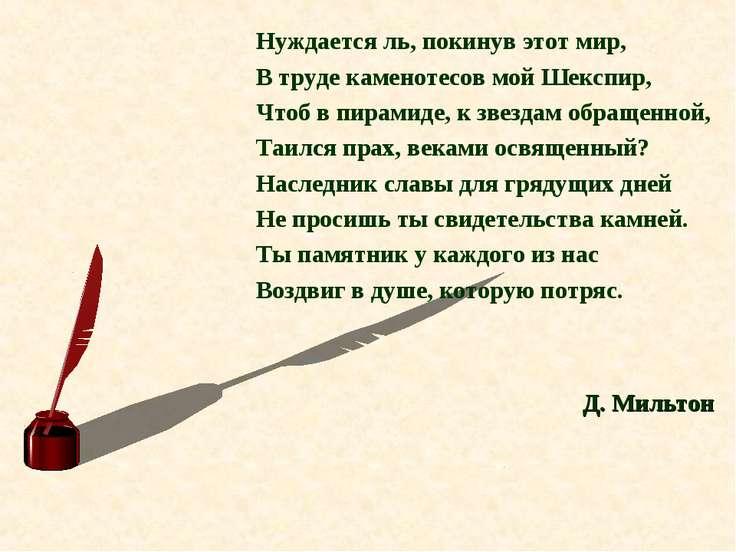 Нуждается ль, покинув этот мир, В труде каменотесов мой Шекспир, Чтоб в пирам...