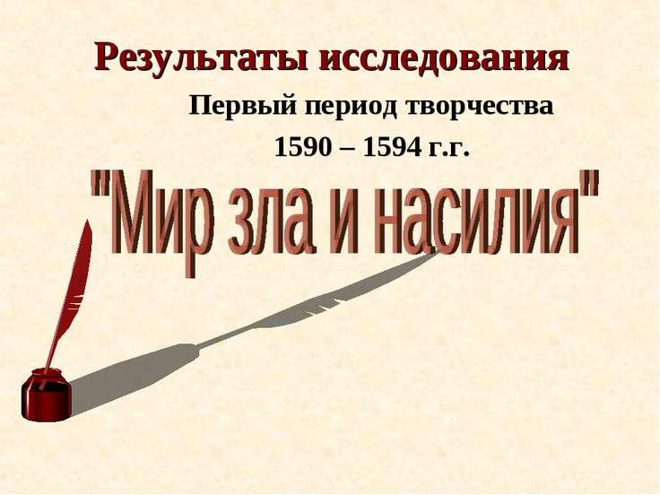 Результаты исследования Первый период творчества 1590 – 1594 г.г.