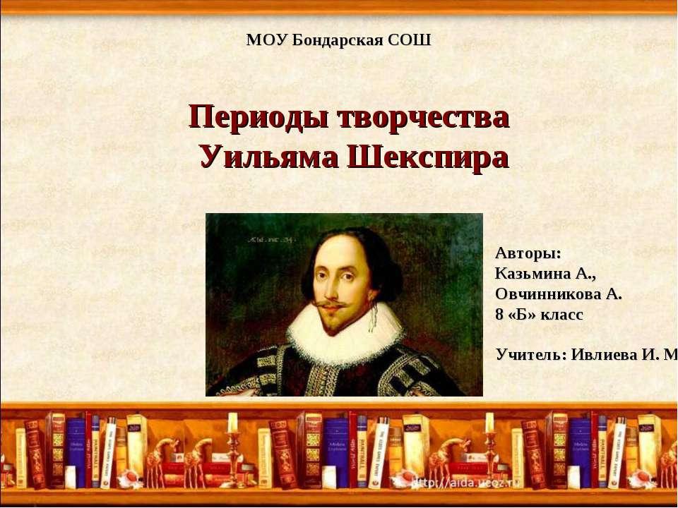МОУ Бондарская СОШ Периоды творчества Уильяма Шекспира Авторы: Казьмина А., О...
