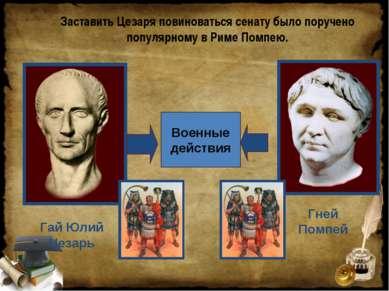 Заставить Цезаря повиноваться сенату было поручено популярному в Риме Помпею....