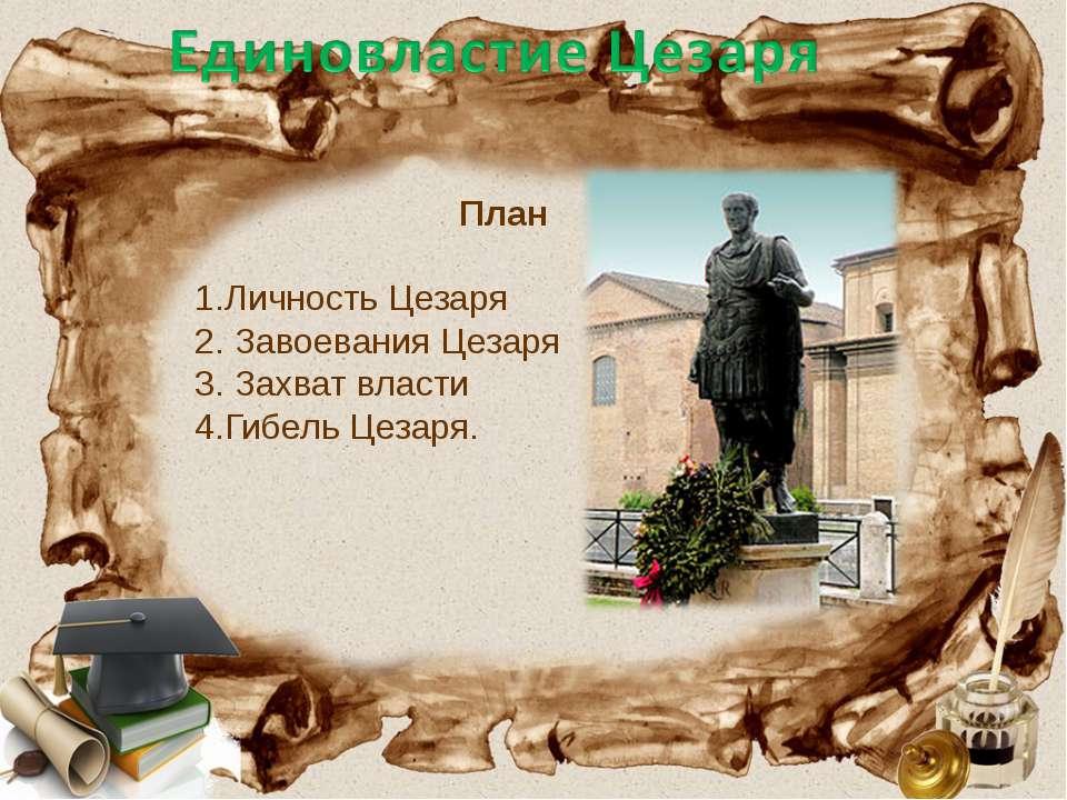 План 1.Личность Цезаря 2. Завоевания Цезаря 3. Захват власти 4.Гибель Цезаря.