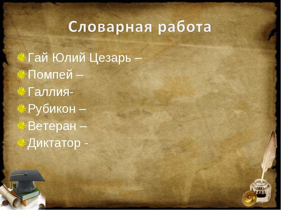 Гай Юлий Цезарь – Помпей – Галлия- Рубикон – Ветеран – Диктатор -