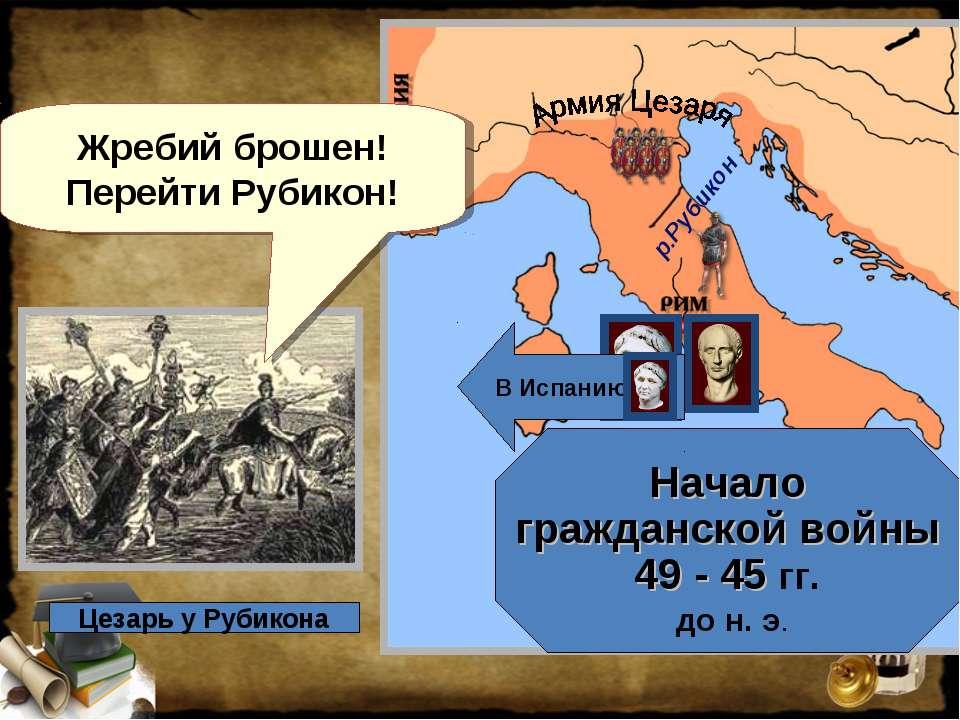 Начало гражданской войны 49 - 45 гг. до н. э. Жребий брошен! Перейти Рубикон!...