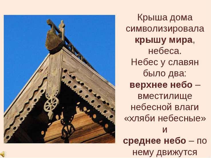 Крыша дома символизировала крышу мира, небеса. Небес у славян было два: верхн...