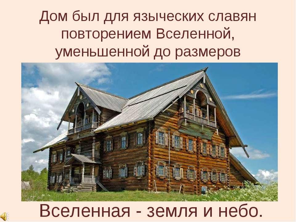 Дом был для языческих славян повторением Вселенной, уменьшенной до размеров ч...