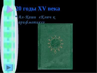 20 годы XV века Ал-Каши «Ключ к арифметике»
