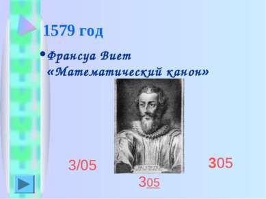 1579 год Франсуа Виет «Математический канон» 3/05 305 305