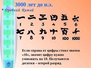 3000 лет до н.э. Древний Китай Если справа от цифры стоял значок «10», значит...