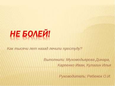 Как тысячи лет назад лечили простуду? Выполнили: Мухомодьярова Динара, Карпен...