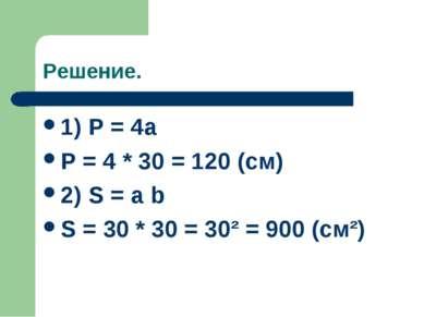 Решение. 1) P = 4a P = 4 * 30 = 120 (cм) 2) S = a b S = 30 * 30 = 30² = 900 (...