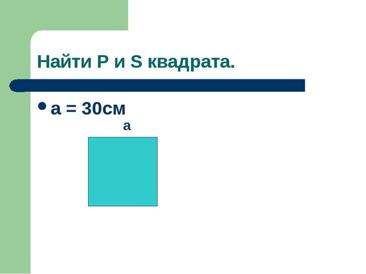 Найти P и S квадрата. a = 30cм a