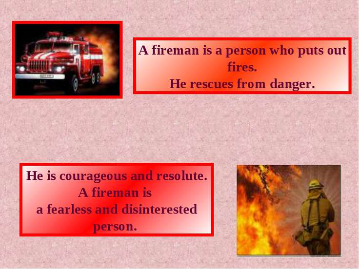 A fireman is a person who puts out fires. He rescues from danger. He is coura...