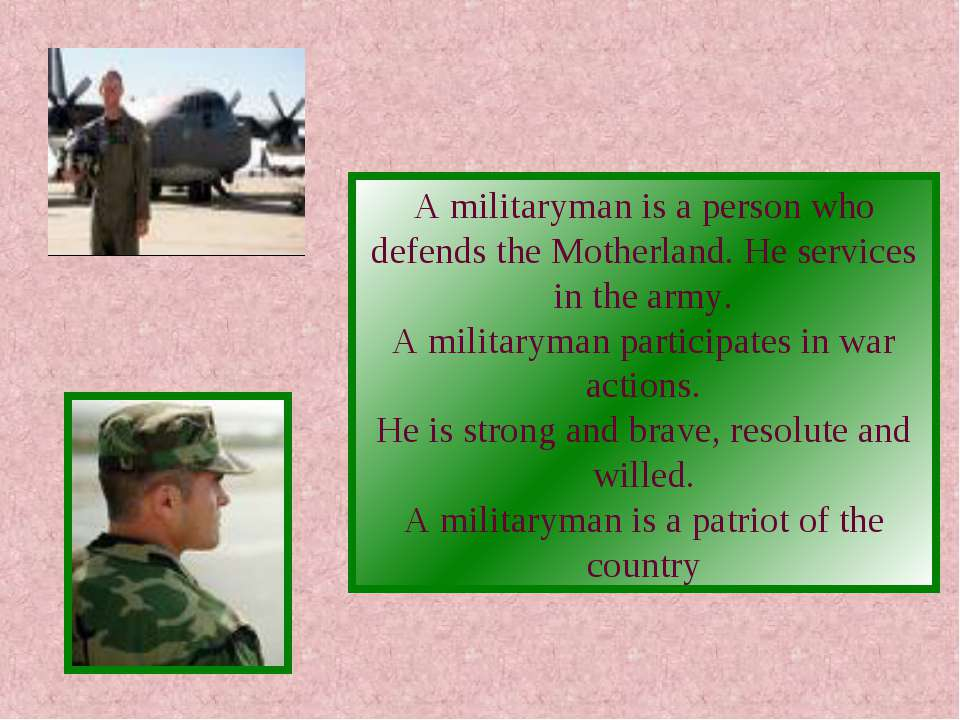 A militaryman is a person who defends the Motherland. He services in the army...