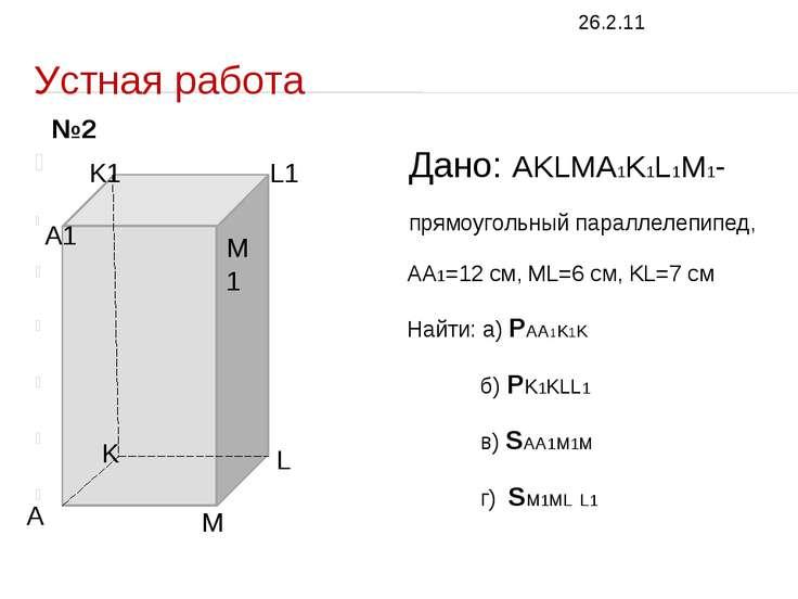 Устная работа Дано: AKLMA1K1L1M1- прямоугольный параллелепипед, AA1=12 см, ML...