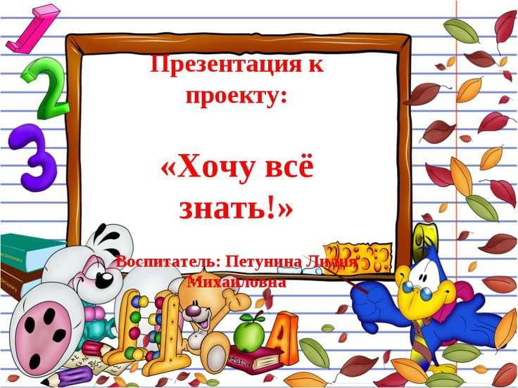 Презентация к проекту: «Хочу всё знать!» Воспитатель: Петунина Лилия Михайловна