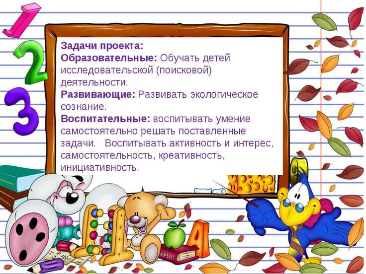 Задачи проекта: Образовательные: Обучать детей исследовательской (поисковой) ...