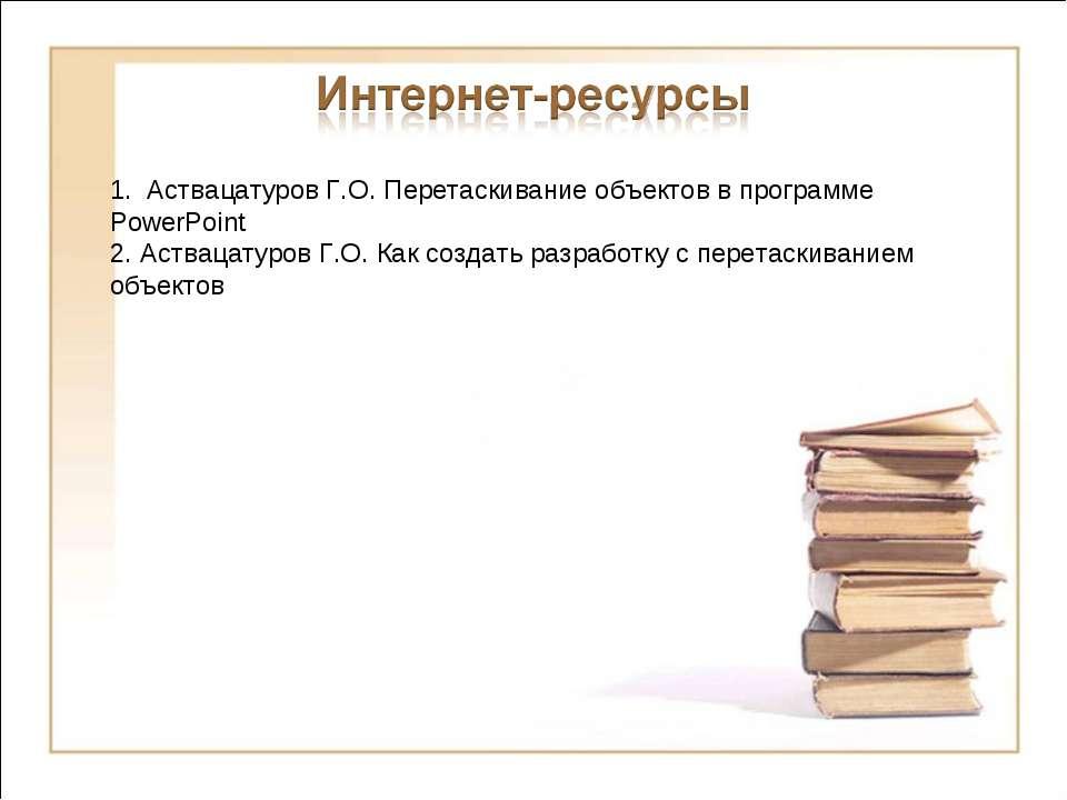 1. Аствацатуров Г.О. Перетаскивание объектов в программе PowerPoint 2. Аства...