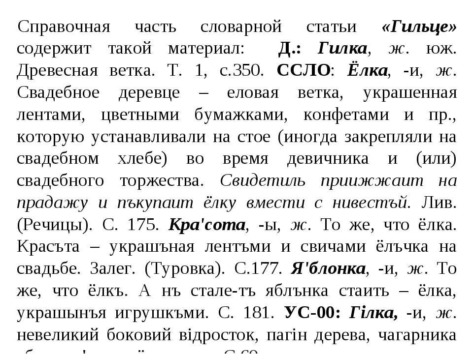Справочная часть словарной статьи «Гильце» содержит такой материал: Д.: Гилка...