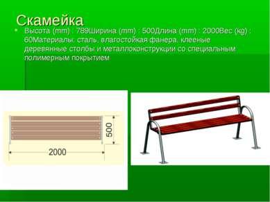 Скамейка Высота (mm) : 789Ширина (mm) : 500Длина (mm) : 2000Вес (kg) : 60Мате...